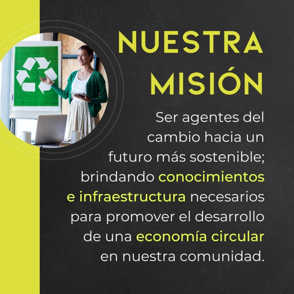 Nuestra misión es ser agentes del cambio hacia un futuro más sostenible; brindando conocimientos e infraestructura necesarios para promover el desarrollo de una economía circular en nuestra comunidad.