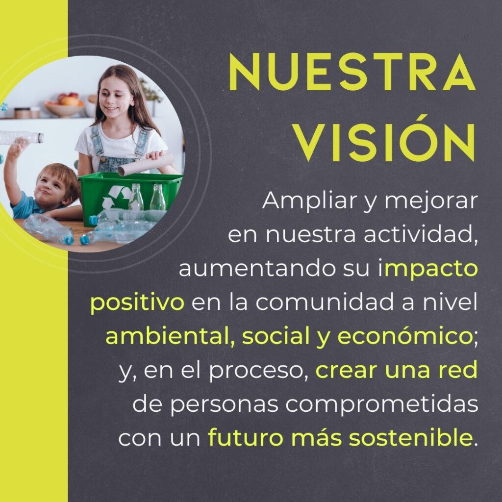 Nuestra visión es Ampliar y mejorar en nuestra actividad, aumentando su impacto positivo en la comunidad a nivel ambiental, social y económico; creando una red de personas comprometidas con un futuro más sostenible.