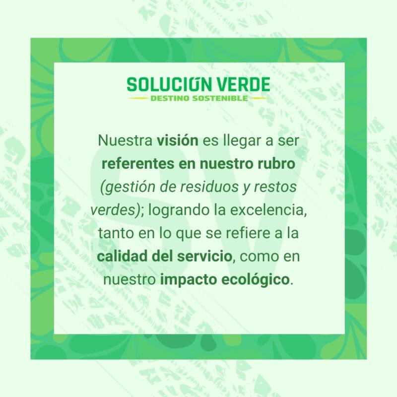 Nuestra visión es llegar a ser referentes en nuestro rubro (gestión de residuos y restos verdes); logrando la excelencia, tanto en lo que se refiere a la calidad del servicio, como en nuestro impacto ecológico.